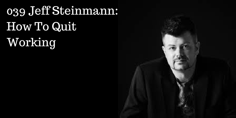 039 Jeff Steinmann: How To Quit Working (@jeffsteinmann)