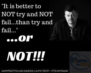 it is better to not try and not fail, Jeff Steinmann, Scott Barlow, Happen To Your Career, HTY