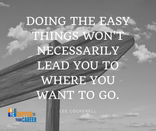 Doing the easy things won't necessarily lead you to where you want to go. -Lee Cockerell