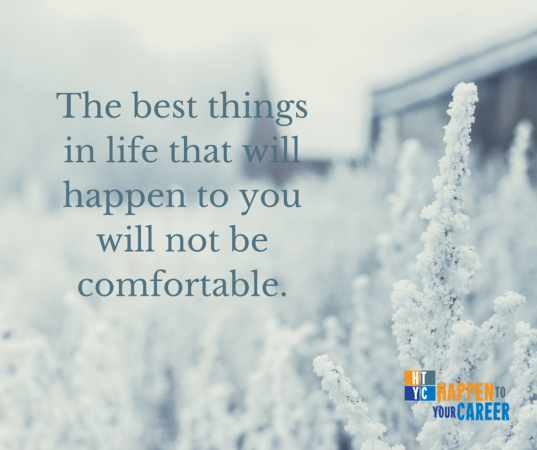The best things in life that will happen to you will not be comfortable.