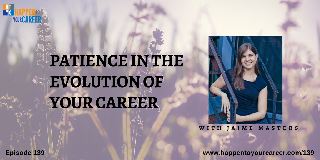 139 Patience In the Evolution of Your Career with Jaime Masters