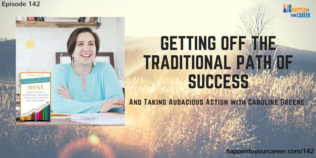 142 Getting Off the Traditional Path of Success and Taking Audacious Action with Caroline Greene