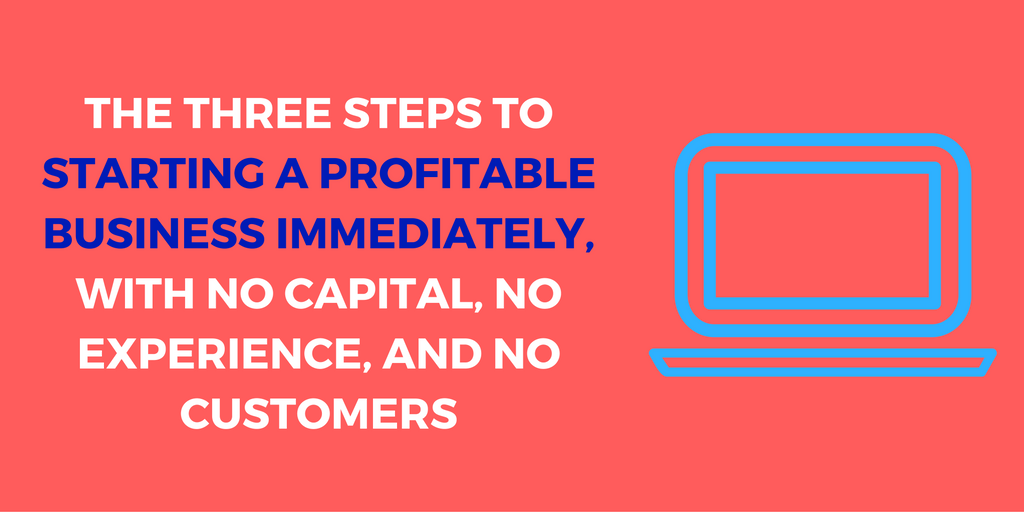 The Three Steps to Starting a Profitable Business IMMEDIATELY, With No Capital, No Experience, and No Customers