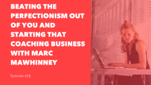 Beating the Perfectionism Out of You and Starting That Coaching Business with Marc Mawhinney