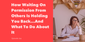 How waiting on permission from others is holding you back...and what to do about it