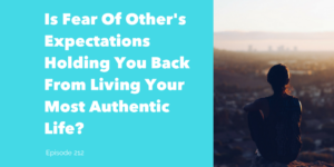 Is Fear Of Other's Expectations Holding You Back From Living Your Most Authentic Life?