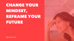 Change Your Mindset, Reframe Your Future