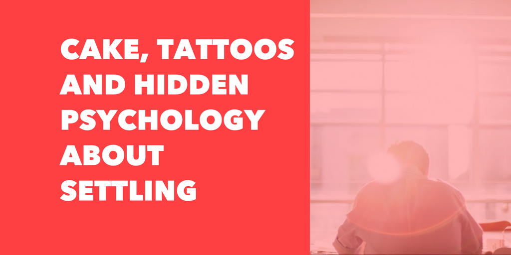 Cake, Tattoos and Hidden Psychology about Settling