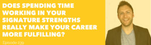 Does Spending Time Working in Your Signature Strengths Really Make Your Career More Fulfilling
