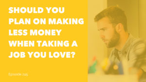 Should You Plan On Making Less Money When Taking a Job You Love?