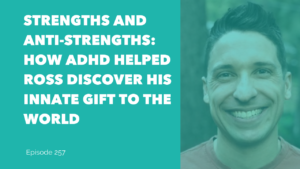 Strengths and Anti-Strengths: How ADHD Helped Ross Discover His Innate Gift to the World
