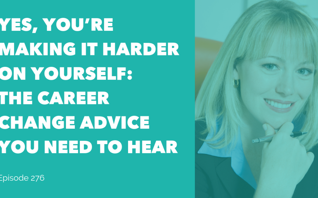Yes, You're Making it Harder on Yourself: The Career Change Advice You Need to hear