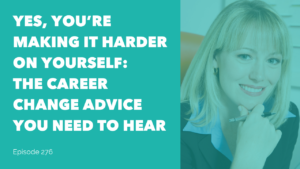 Yes, You're Making it Harder for yourself: The Career Change Advice You Need to Hear