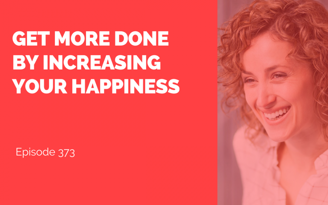 Get More Done by Increasing Your Happiness