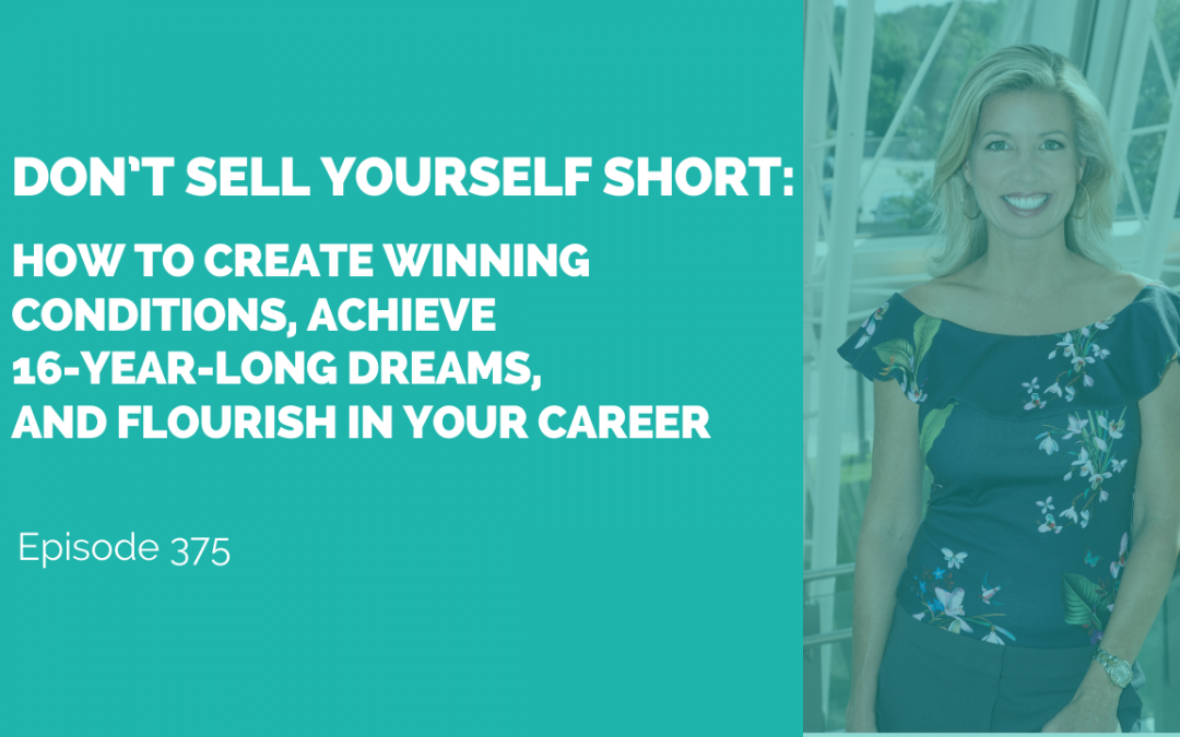 Don't Sell Yourself Short: How to Create Winning Conditions, Achieve 16-year-long Dreams, and Flourish in Your Career