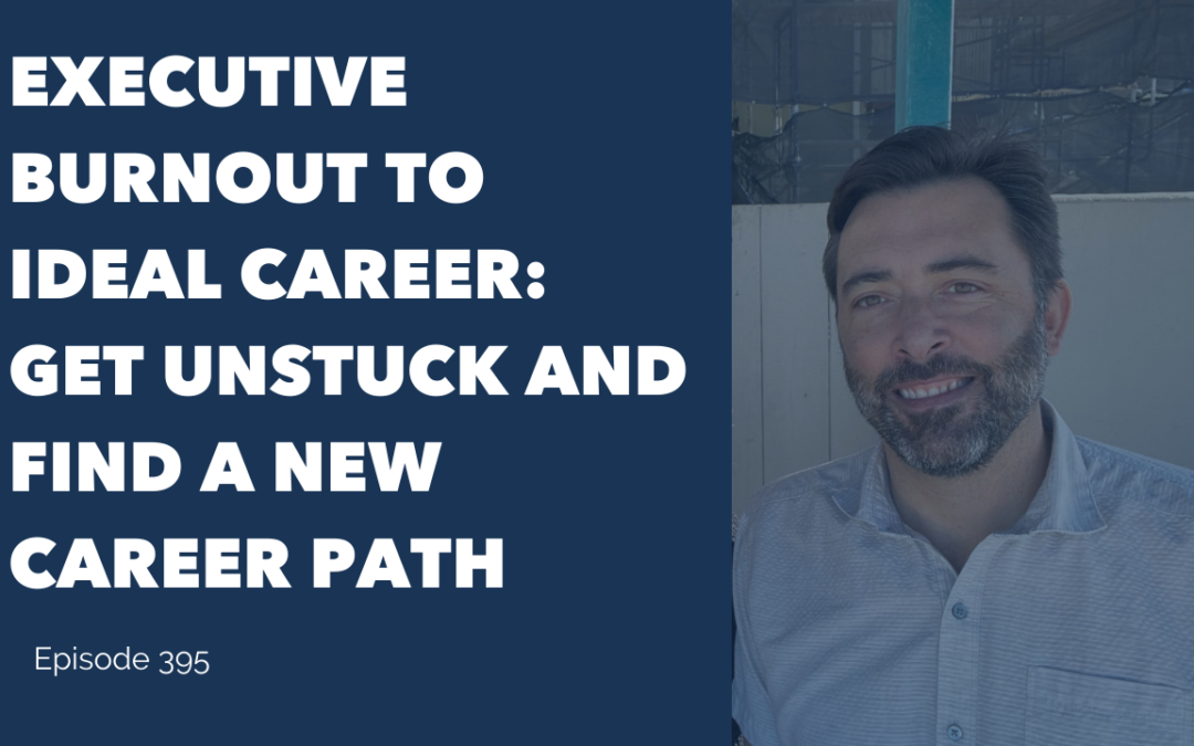Executive Burnout To Ideal Career: Get Unstuck And Find A New Career Path
